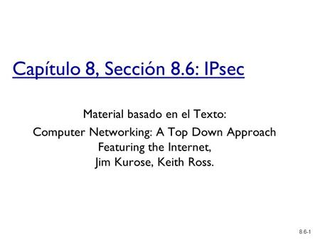 8.6-1 Capítulo 8, Sección 8.6: IPsec Material basado en el Texto: Computer Networking: A Top Down Approach Featuring the Internet, Jim Kurose, Keith Ross.