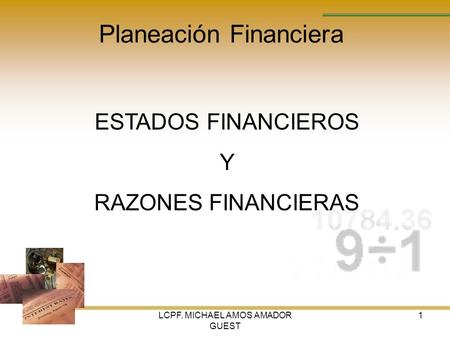 LCPF. MICHAEL AMOS AMADOR GUEST 1 Planeación Financiera ESTADOS FINANCIEROS Y RAZONES FINANCIERAS.