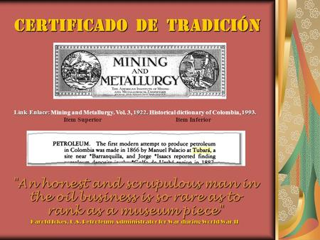 Certificado de tradición An honest and scrupulous man in the oil business is so rare as to rank as a museum piece Harold Ickes, U.S. Petroleum Administrator.