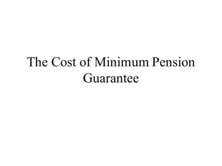 The Cost of Minimum Pension Guarantee What is the problem we study? Governments often promise a minimum level of benefits under an accumulation scheme.