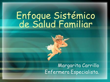 Enfoque Sistémico de Salud Familiar Margarita Carrillo Enfermera Especialista.