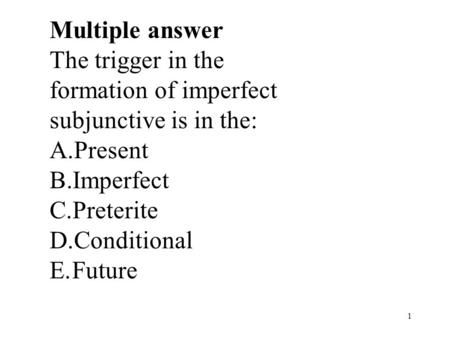 1 Multiple answer The trigger in the formation of imperfect subjunctive is in the: A.Present B.Imperfect C.Preterite D.Conditional E.Future.