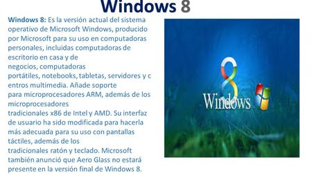 Windows 8 Windows 8: Es la versión actual del sistema operativo de Microsoft Windows, producido por Microsoft para su uso en computadoras personales, incluidas.
