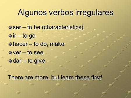 Algunos verbos irregulares ser – to be (characteristics) ir – to go hacer – to do, make ver – to see dar – to give There are more, but learn these first!