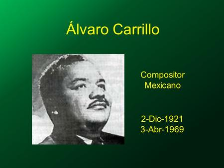 Álvaro Carrillo Compositor Mexicano 2-Dic-1921 3-Abr-1969.
