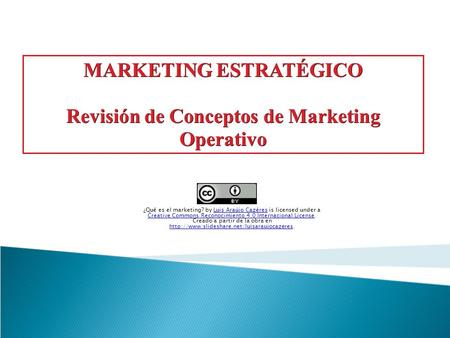 MARKETING ESTRATÉGICO Revisión de Conceptos de Marketing Operativo ¿Qué es el marketing? by Luis Araújo Cazéres is licensed under a Creative Commons Reconocimiento.