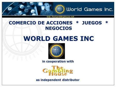 COMERCIO DE ACCIONES * JUEGOS * NEGOCIOS WORLD GAMES INC in cooperation with as independent distributor Visit TheGamblingHouse.net.