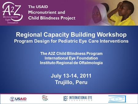 Regional Capacity Building Workshop Program Design for Pediatric Eye Care Interventions The A2Z Child Blindness Program International Eye Foundation Instituto.