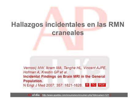 Hallazgos incidentales en las RMN craneales Vernooij MW, Ikram MA, Tanghe HL, Vincent AJPE, Hofman A, Krestin GP et al. Incidental Findings on Brain MRI.