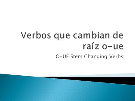 O-UE Stem Changing Verbs.  There are three types of Stem Changing Verbs E-IE (Pensar, piensa) E-I (pedir, pide) and O-UE (dormir, duerme)  Some verbs.