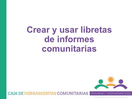 Copyright © 2014 by The University of Kansas Crear y usar libretas de informes comunitarias.