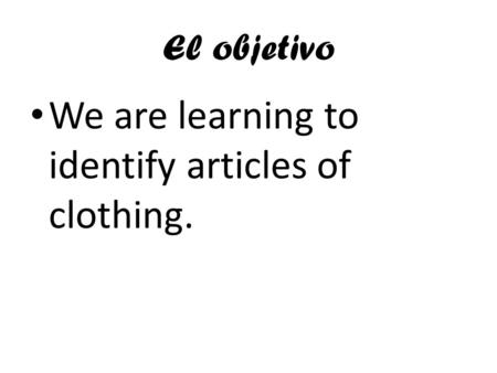 El objetivo We are learning to identify articles of clothing.