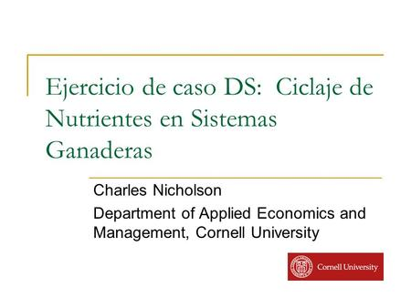 Ejercicio de caso DS: Ciclaje de Nutrientes en Sistemas Ganaderas Charles Nicholson Department of Applied Economics and Management, Cornell University.