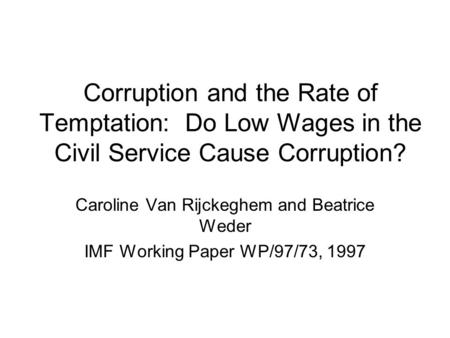 Corruption and the Rate of Temptation: Do Low Wages in the Civil Service Cause Corruption? Caroline Van Rijckeghem and Beatrice Weder IMF Working Paper.