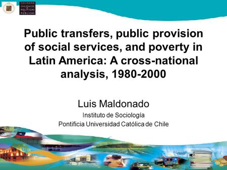 Public transfers, public provision of social services, and poverty in Latin America: A cross-national analysis, 1980-2000 Luis Maldonado Instituto de Sociología.
