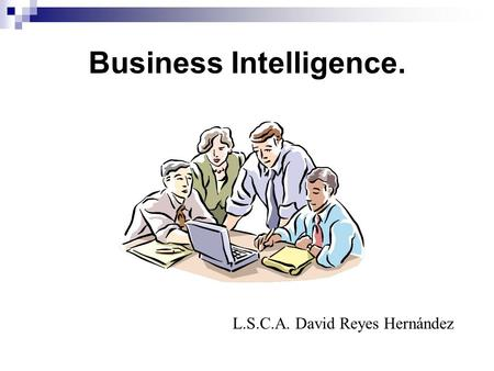 Business Intelligence. L.S.C.A. David Reyes Hernández.