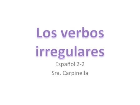 Español 2-2 Sra. Carpinella. Los verbos irregulares Most verbs that are irregular in the present tense are irregular only in the yo form. All other forms.
