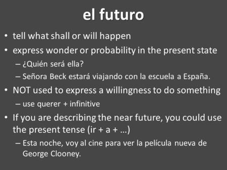 El futuro tell what shall or will happen express wonder or probability in the present state – ¿Quién será ella? – Señora Beck estará viajando con la escuela.