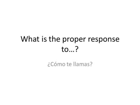 What is the proper response to…?