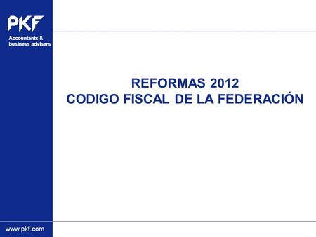 Www.pkf.com Accountants & business advisers Accountants & business advisers REFORMAS 2012 CODIGO FISCAL DE LA FEDERACIÓN.