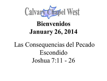 Calvary Chapel West Bienvenidos January 26, 2014 Las Consequencias del Pecado Escondido Joshua 7:11 - 26 1.