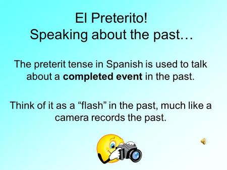 "El Preterito! Speaking about the past… The preterit tense in Spanish is used to talk about a completed event in the past. Think of it as a ""flash"" in."