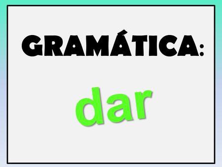 GRAMÁTICA : dar. PRETÉRITO IRREGULAR The verb __________ will be a big focus in this chapter as our theme is all about helping others and our community.