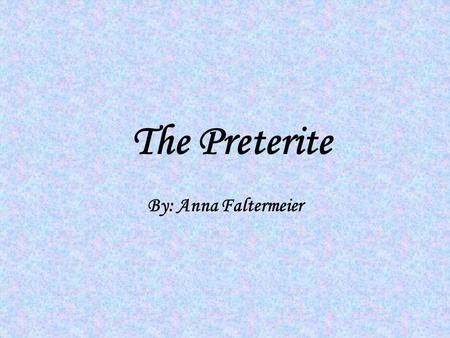 The Preterite By: Anna Faltermeier. Uses of the Preterite Tell about the beginning or the end of a past action Express an action that is viewed as completed.