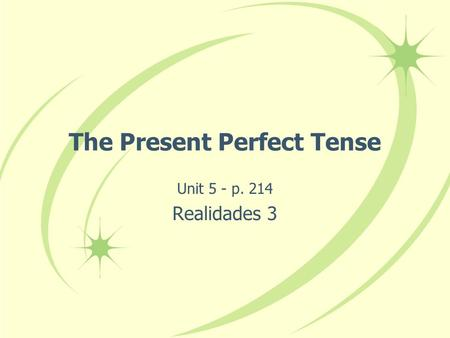 The Present Perfect Tense Unit 5 - p. 214 Realidades 3.