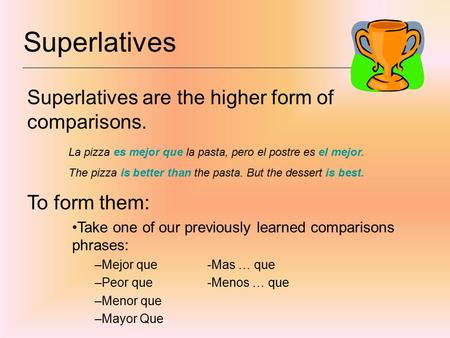 Superlatives Superlatives are the higher form of comparisons. La pizza es mejor que la pasta, pero el postre es el mejor. The pizza is better than the.