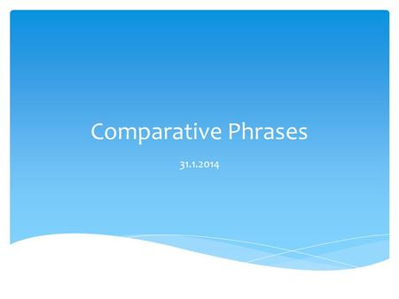 Comparative Phrases 31.1.2014.  Used to compare at least two people or things.  In English we use more, less, as or add an – er to the end of an adjective.