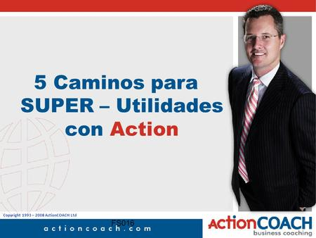 Copyright 1993 – 2008 ActionCOACH Ltd FS016 5 Caminos para SUPER – Utilidades con Action.