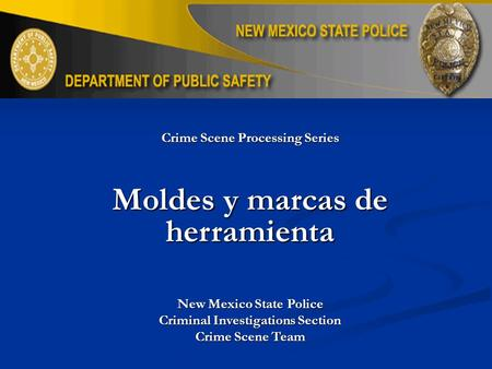 Crime Scene Processing Series Moldes y marcas de herramienta New Mexico State Police Criminal Investigations Section Crime Scene Team.