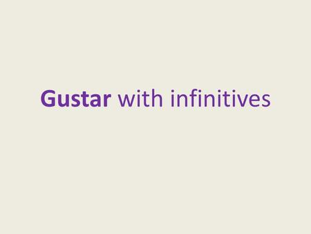 Gustar with infinitives. WHAT IS AN INFINITIVE? An infinitive is the basic form of a verb, a word that expresses action or a state of being.