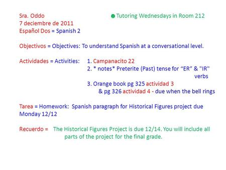 Sra. Oddo ☻ Tutoring Wednesdays in Room 212 7 deciembre de 2011 Español Dos = Spanish 2 Objectivos = Objectives: To understand Spanish at a conversational.