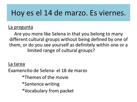 Hoy es el 14 de marzo. Es viernes. La pregunta Are you more like Selena in that you belong to many different cultural groups without being defined by.