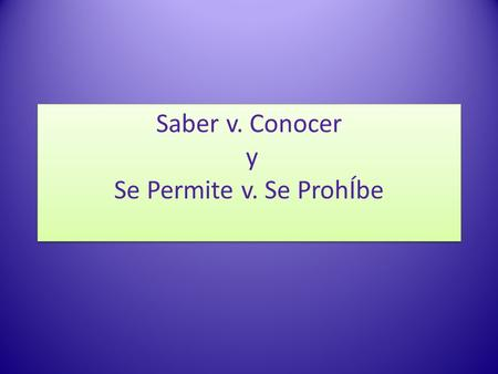 Saber v. Conocer y Se Permite v. Se ProhÍbe. Saber vs. Conocer In Spanish, there are two verbs that express the idea to know. saber and conocer. These.