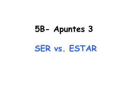 5B- Apuntes 3 SER vs. ESTAR. SER and ESTAR both mean _________ and conjugated means_______________ *There are different rules for each in regards to its.