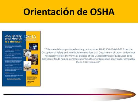 "Orientaci ó n de OSHA ""This material was produced under grant number SH-22300-11-60-F-17 from the Occupational Safety and Health Administration, U.S. Department."