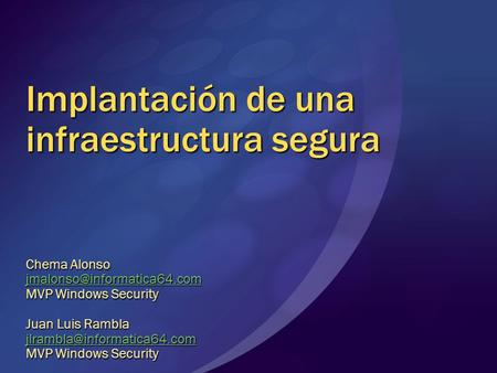 Implantación de una infraestructura segura Chema Alonso MVP Windows Security Juan Luis Rambla MVP.