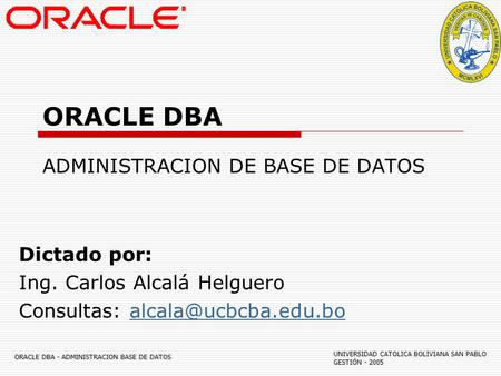 ORACLE DBA - ADMINISTRACION BASE DE DATOS UNIVERSIDAD CATOLICA BOLIVIANA SAN PABLO GESTIÓN - 2005 ORACLE DBA ADMINISTRACION DE BASE DE DATOS Dictado por: