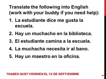 ?SABES QUE? VIERNES EL 12 DE SEPTIEMBRE Translate the following into English (work with your buddy if you need help): 1.La estudiante dice me gusta la.