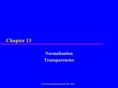 Chapter 13 Normalization Transparencies © Pearson Education Limited 1995, 2005.