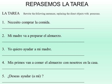 REPASEMOS LA TAREA LA TAREA Rewrite the following sentences, replacing the direct objects with pronouns. 1.Necesito comprar la comida. ____________________________________________.