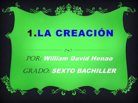 1.LA CREACIÓN Por: William David Henao Grado: SEXTO BACHILLER.
