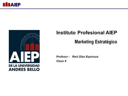 Instituto Profesional AIEP Marketing Estratégico Profesor : Raúl Díaz Espinoza Clase 8.