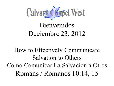 Bienvenidos Deciembre 23, 2012 How to Effectively Communicate Salvation to Others Como Comunicar La Salvacion a Otros Romans / Romanos 10:14, 15.