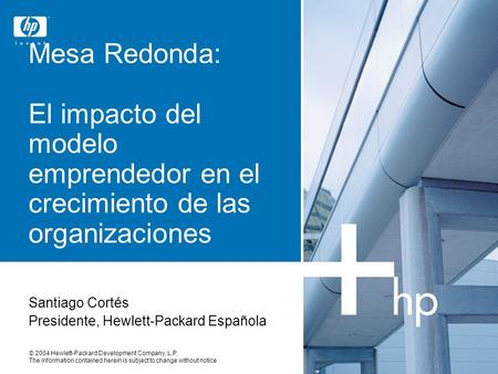 © 2004 Hewlett-Packard Development Company, L.P. The information contained herein is subject to change without notice Mesa Redonda: El impacto del modelo.