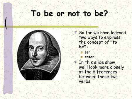 "To be or not to be? So far we have learned two ways to express the concept of ""to be"": ser estar In this slide show, we'll look more closely at the differences."
