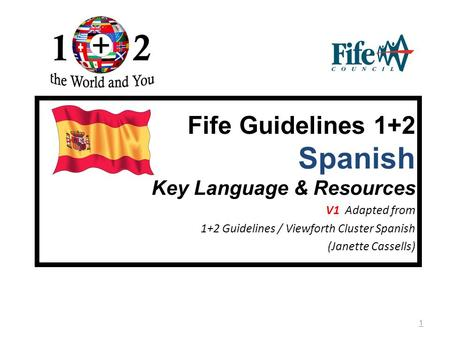 1 Fife Guidelines 1+2 Spanish Key Language & Resources V1 Adapted from 1+2 Guidelines / Viewforth Cluster Spanish (Janette Cassells)